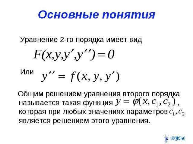 Основные понятия Уравнение 2-го порядка имеет вид Или Общим решением уравнения второго порядка называется такая функция , которая при любых значениях параметров является решением этого уравнения.
