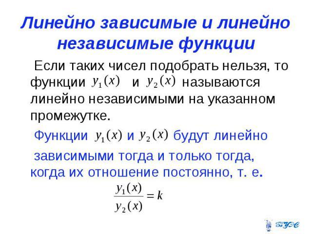 Линейно зависимые и линейно независимые функции Если таких чисел подобрать нельзя, то функции и называются линейно независимыми на указанном промежутке. Функции и будут линейно зависимыми тогда и только тогда, когда их отношение постоянно, т. е.