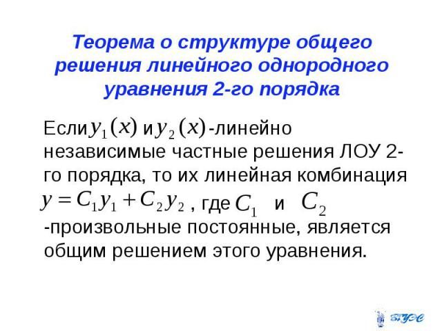 Теорема о структуре общего решения линейного однородного уравнения 2-го порядка Если и -линейно независимые частные решения ЛОУ 2-го порядка, то их линейная комбинация , где и -произвольные постоянные, является общим решением этого уравнения.