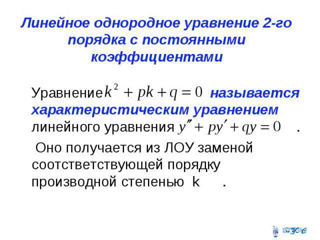Линейное однородное уравнение 2-го порядка с постоянными коэффициентами Уравнение называется характеристическим уравнением линейного уравнения . Оно получается из ЛОУ заменой соотстветствующей порядку производной степенью k .