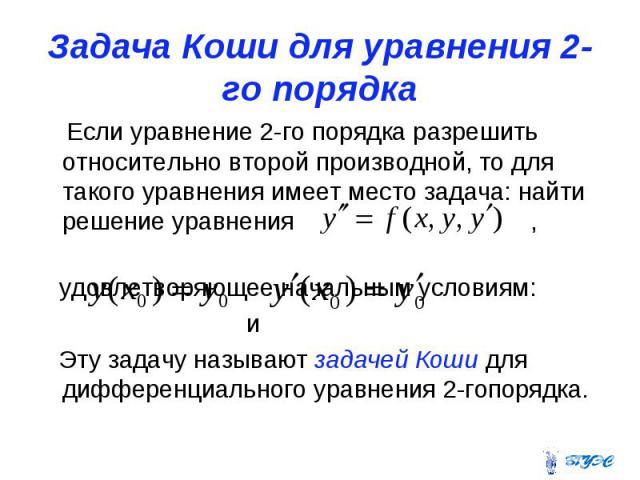 Задача Коши для уравнения 2-го порядка Если уравнение 2-го порядка разрешить относительно второй производной, то для такого уравнения имеет место задача: найти решение уравнения , удовлетворяющее начальным условиям: и Эту задачу называют задачей Кош…