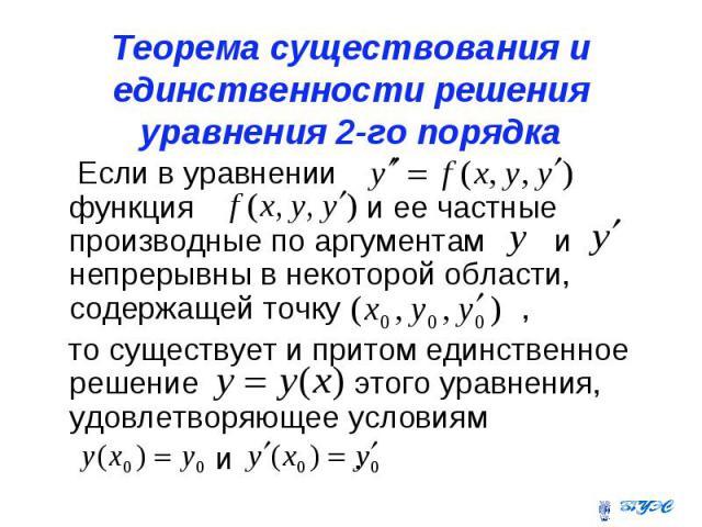 Теорема существования и единственности решения уравнения 2-го порядка Если в уравнении функция и ее частные производные по аргументам и непрерывны в некоторой области, содержащей точку , то существует и притом единственное решение этого уравнения, у…