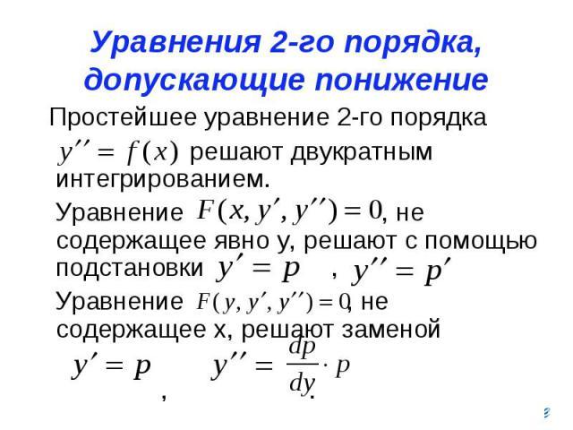 Уравнения 2-го порядка, допускающие понижение порядка Простейшее уравнение 2-го порядка решают двукратным интегрированием. Уравнение , не содержащее явно у, решают с помощью подстановки , Уравнение , не содержащее х, решают заменой , .
