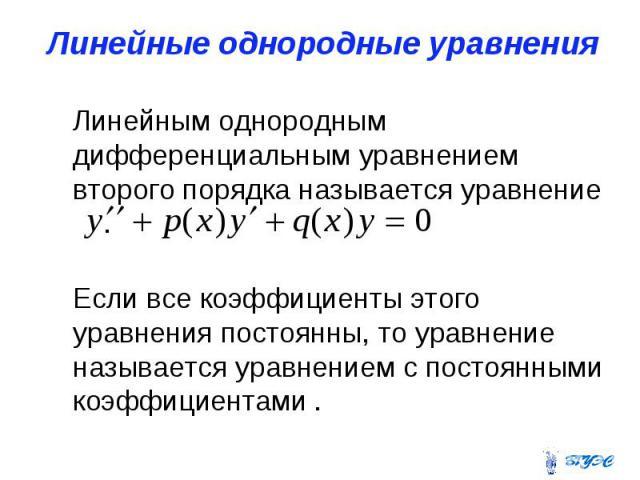 Линейные однородные уравнения Линейным однородным дифференциальным уравнением второго порядка называется уравнение . Если все коэффициенты этого уравнения постоянны, то уравнение называется уравнением с постоянными коэффициентами .