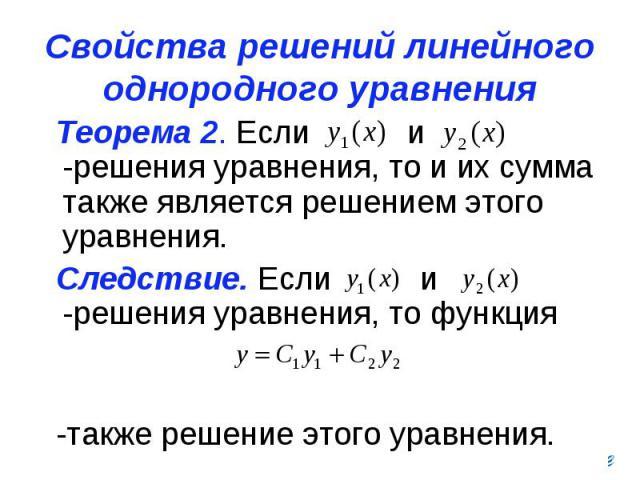 Свойства решений линейного однородного уравнения Теорема 2. Если и -решения уравнения, то и их сумма также является решением этого уравнения. Следствие. Если и -решения уравнения, то функция -также решение этого уравнения.