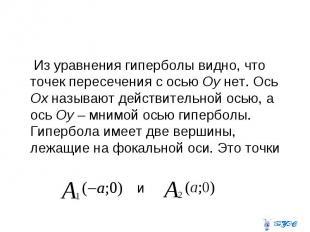 Из уравнения гиперболы видно, что точек пересечения с осью Оу нет. Ось Ох называ