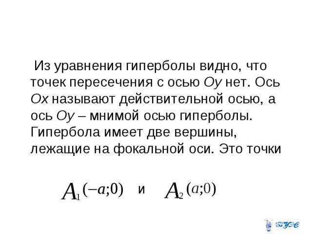 Из уравнения гиперболы видно, что точек пересечения с осью Оу нет. Ось Ох называют действительной осью, а ось Оу – мнимой осью гиперболы. Гипербола имеет две вершины, лежащие на фокальной оси. Это точки и