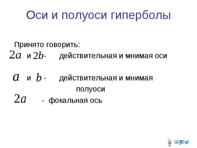 Оси и полуоси гиперболы Принято говорить: и - действительная и мнимая оси и - действительная и мнимая полуоси - фокальная ось