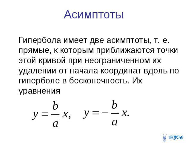 Асимптоты Гипербола имеет две асимптоты, т. е. прямые, к которым приближаются точки этой кривой при неограниченном их удалении от начала координат вдоль по гиперболе в бесконечность. Их уравнения