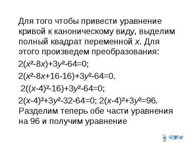 Для того чтобы привести уравнение кривой к каноническому виду, выделим полный квадрат переменной х. Для этого произведем преобразования: 2(х²-8х)+3у²-64=0; 2(х²-8х+16-16)+3у²-64=0. 2((х-4)²-16)+3у²-64=0; 2(х-4)²+3у²-32-64=0; 2(х-4)²+3у²=96. Разделим…