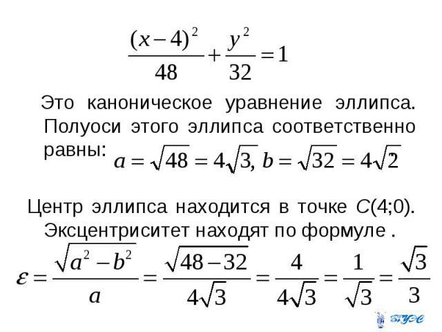Это каноническое уравнение эллипса. Полуоси этого эллипса соответственно равны: . Центр эллипса находится в точке С(4;0). Эксцентриситет находят по формуле .