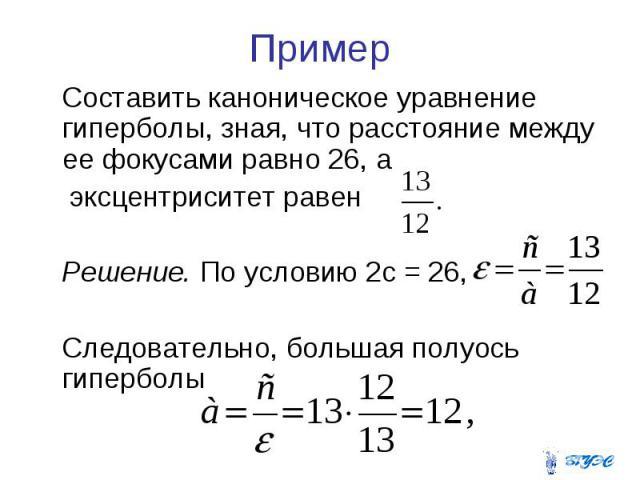 Пример Составить каноническое уравнение гиперболы, зная, что расстояние между ее фокусами равно 26, а эксцентриситет равен Решение. По условию 2с = 26, Следовательно, большая полуось гиперболы