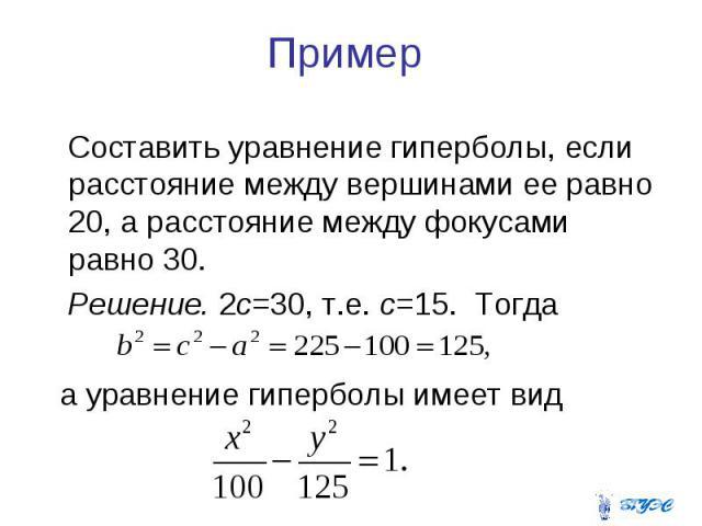 Пример Составить уравнение гиперболы, если расстояние между вершинами ее равно 20, а расстояние между фокусами равно 30. Решение. 2с=30, т.е. с=15. Тогда а уравнение гиперболы имеет вид