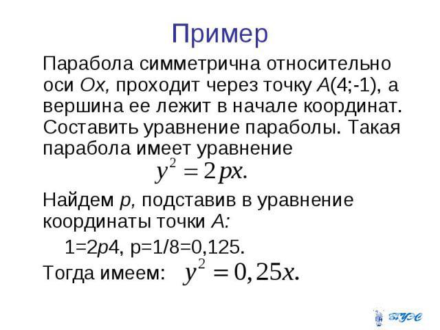 Пример Парабола симметрична относительно оси Ох, проходит через точку А(4;-1), а вершина ее лежит в начале координат. Составить уравнение параболы. Такая парабола имеет уравнение Найдем р, подставив в уравнение координаты точки А: 1=2р4, р=1/8=0,125…