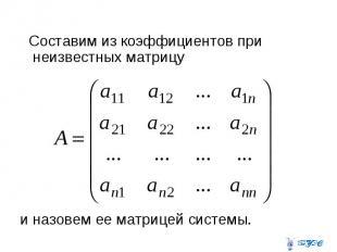 Составим из коэффициентов при неизвестных матрицу и назовем ее матрицей системы.