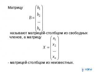 Матрицу называют матрицей-столбцом из свободных членов, а матрицу - матрицей-сто