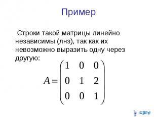 Пример Строки такой матрицы линейно независимы (лнз), так как их невозможно выра