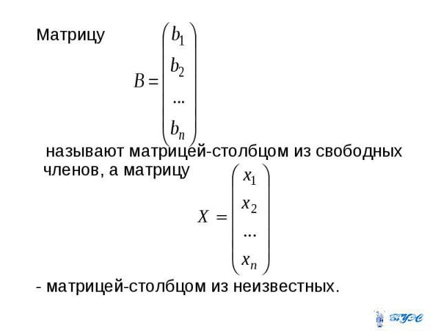 Матрицу называют матрицей-столбцом из свободных членов, а матрицу - матрицей-столбцом из неизвестных.