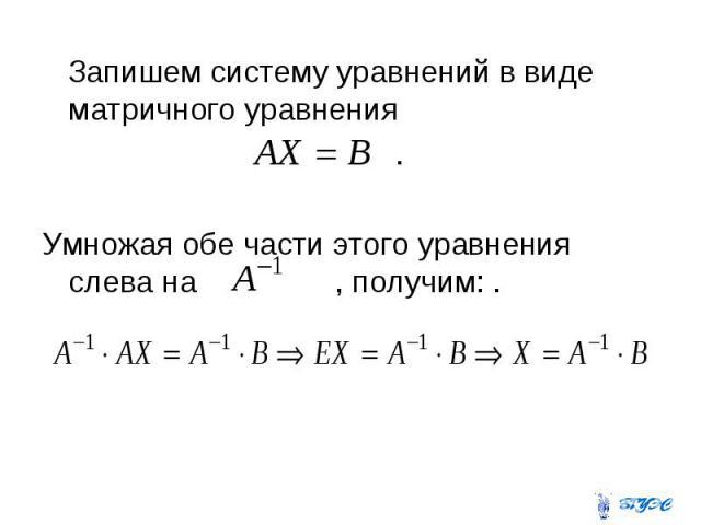 Запишем систему уравнений в виде матричного уравнения . Умножая обе части этого уравнения слева на , получим: .
