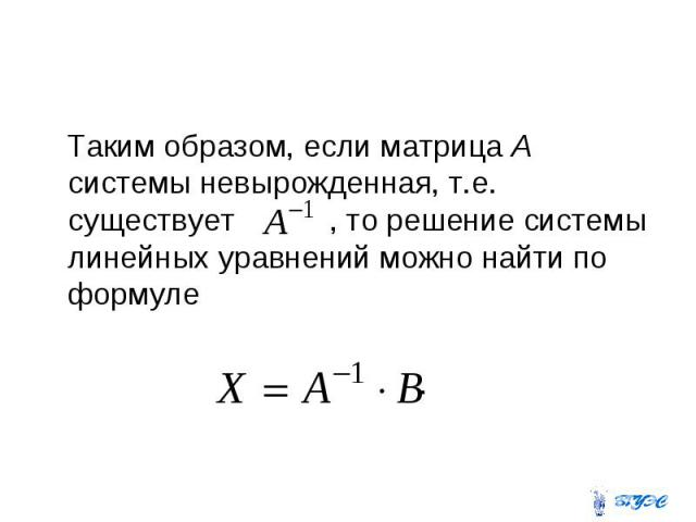Таким образом, если матрица А системы невырожденная, т.е. существует , то решение системы линейных уравнений можно найти по формуле .