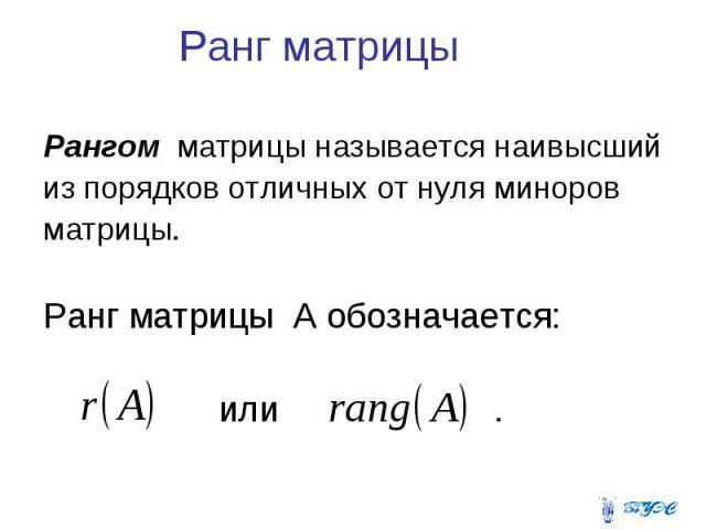 Ранг матрицы Рангом матрицы называется наивысший из порядков отличных от нуля миноров матрицы. Ранг матрицы A обозначается: или .