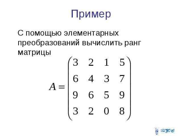 Пример С помощью элементарных преобразований вычислить ранг матрицы