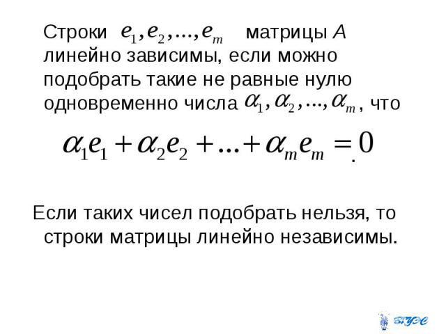 Строки матрицы А линейно зависимы, если можно подобрать такие не равные нулю одновременно числа , что . Если таких чисел подобрать нельзя, то строки матрицы линейно независимы.