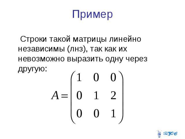 Пример Строки такой матрицы линейно независимы (лнз), так как их невозможно выразить одну через другую: