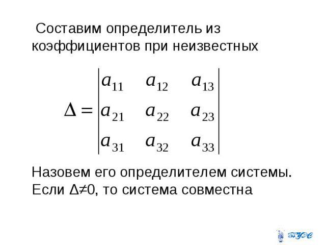 Составим определитель из коэффициентов при неизвестных Назовем его определителем системы. Если Δ≠0, то система совместна
