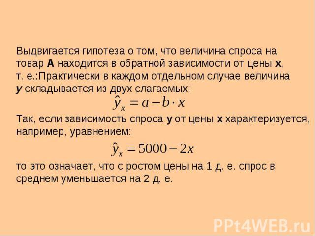 Выдвигается гипотеза о том, что величина спроса на товар А находится в обратной зависимости от цены х, т. е.:Практически в каждом отдельном случае величина у складывается из двух слагаемых: