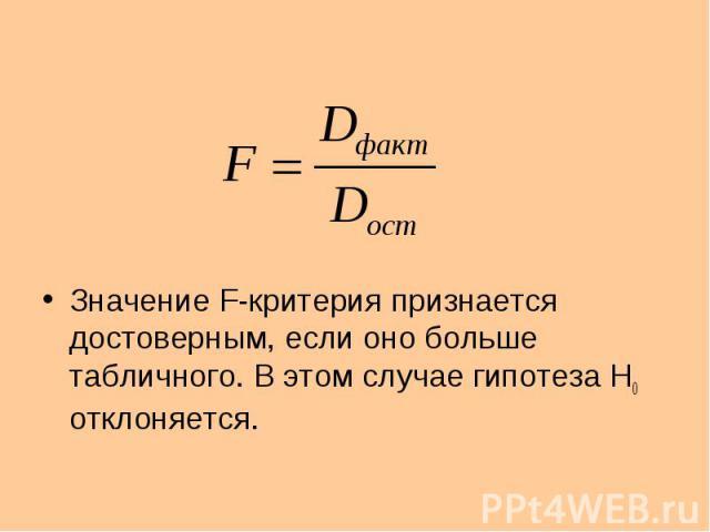 Значение F-критерия признается достоверным, если оно больше табличного. В этом случае гипотеза H0 отклоняется.