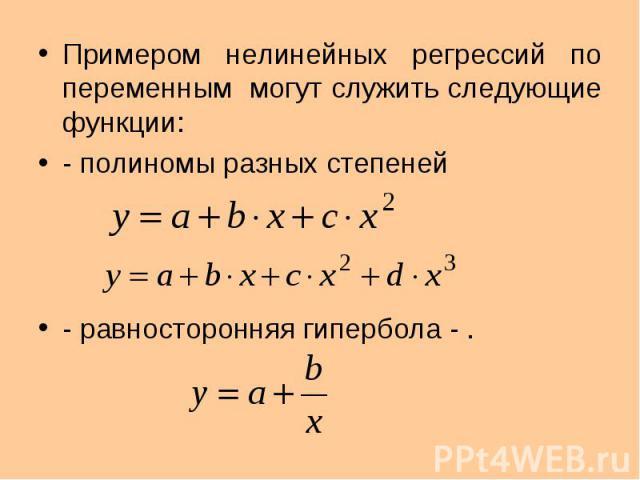 Примером нелинейных регрессий по переменным могут служить следующие функции: Примером нелинейных регрессий по переменным могут служить следующие функции: - полиномы разных степеней - равносторонняя гипербола - .
