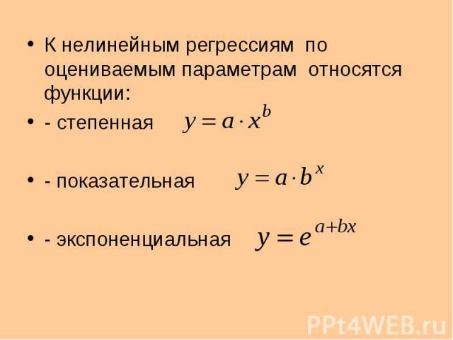 К нелинейным регрессиям по оцениваемым параметрам относятся функции: - степенная - показательная - экспоненциальная