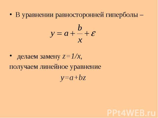 В уравнении равносторонней гиперболы – В уравнении равносторонней гиперболы – делаем замену z=1/x, получаем линейное уравнение y=a+bz