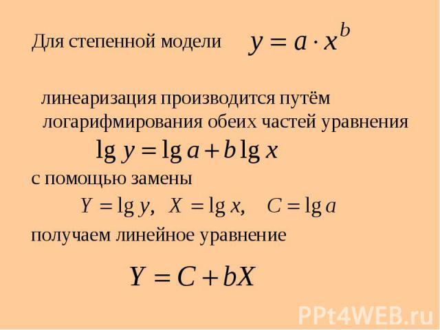 Для степенной модели Для степенной модели линеаризация производится путём логарифмирования обеих частей уравнения с помощью замены получаем линейное уравнение