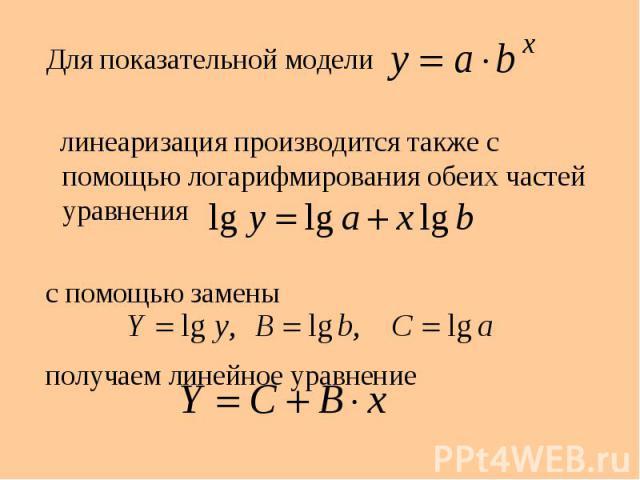 Для показательной модели Для показательной модели линеаризация производится также с помощью логарифмирования обеих частей уравнения с помощью замены получаем линейное уравнение