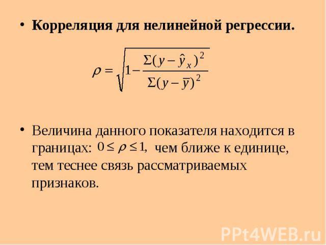 Корреляция для нелинейной регрессии. Корреляция для нелинейной регрессии. Величина данного показателя находится в границах: чем ближе к единице, тем теснее связь рассматриваемых признаков.