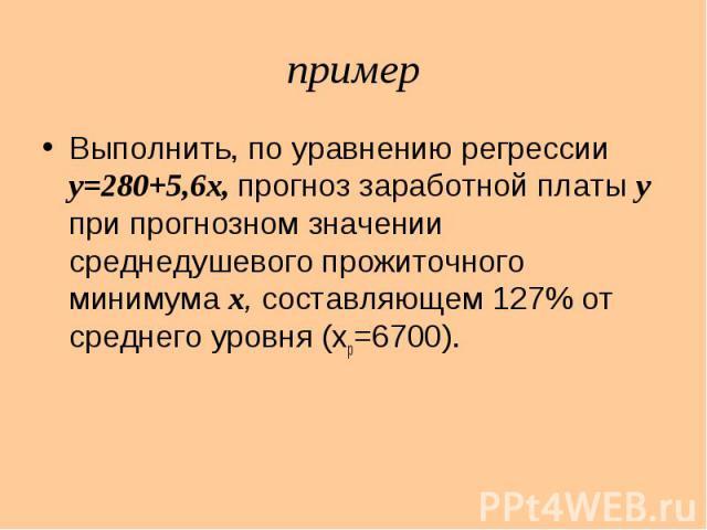 пример Выполнить, по уравнению регрессии y=280+5,6x, прогноз заработной платы y при прогнозном значении среднедушевого прожиточного минимума x, составляющем 127% от среднего уровня (xp=6700).