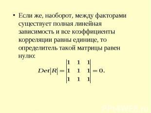 Если же, наоборот, между факторами существует полная линейная зависимость и все