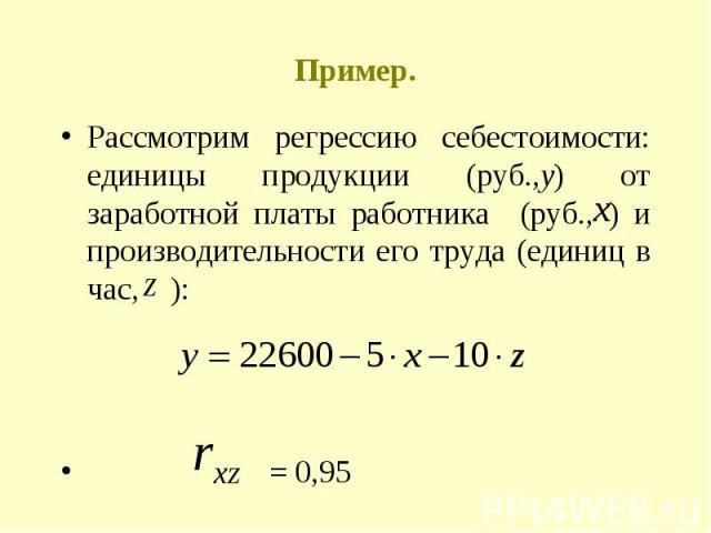 Пример. Рассмотрим регрессию себестоимости: единицы продукции (руб.,у) от заработной платы работника (руб., ) и производительности его труда (единиц в час, ): = 0,95
