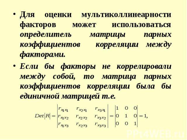 Для оценки мультиколлинеарности факторов может использоваться определитель матрицы парных коэффициентов корреляции между факторами. Для оценки мультиколлинеарности факторов может использоваться определитель матрицы парных коэффициентов корреляции ме…
