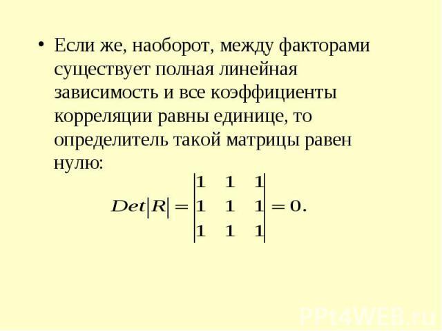 Если же, наоборот, между факторами существует полная линейная зависимость и все коэффициенты корреляции равны единице, то определитель такой матрицы равен нулю: Если же, наоборот, между факторами существует полная линейная зависимость и все коэффици…