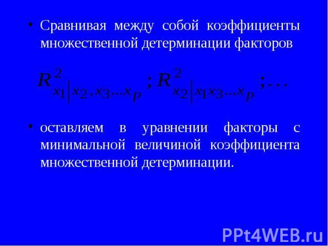 Сравнивая между собой коэффициенты множественной детерминации факторов Сравнивая между собой коэффициенты множественной детерминации факторов оставляем в уравнении факторы с минимальной величиной коэффициента множественной детерминации.
