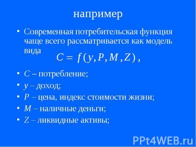 например Современная потребительская функция чаще всего рассматривается как модель вида С – потребление; у – доход; P – цена, индекс стоимости жизни; M – наличные деньги; Z – ликвидные активы;