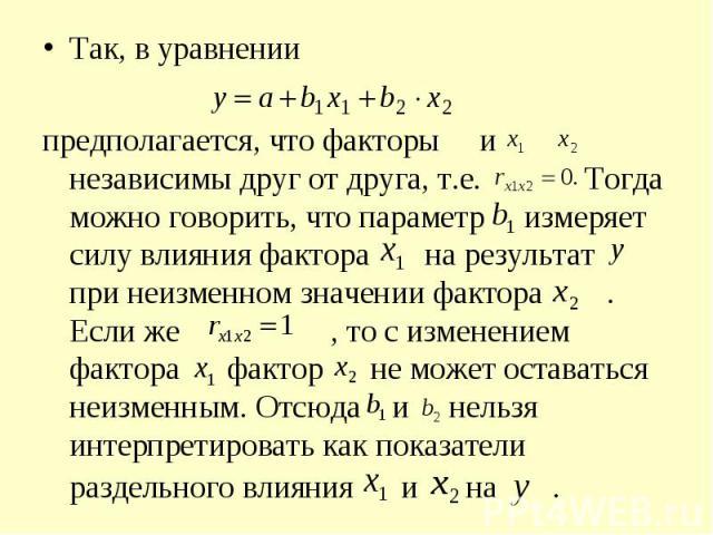 Так, в уравнении Так, в уравнении предполагается, что факторы и независимы друг от друга, т.е. Тогда можно говорить, что параметр измеряет силу влияния фактора на результат при неизменном значении фактора . Если же , то с изменением фактора фактор н…
