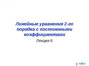 Линейные уравнения 2-го порядка с постоянными коэффициентами Лекция 6