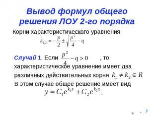 Вывод формул общего решения ЛОУ 2-го порядка Корни характеристического уравнения