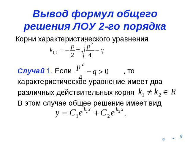 Вывод формул общего решения ЛОУ 2-го порядка Корни характеристического уравнения Случай 1. Если , то характеристическое уравнение имеет два различных действительных корня В этом случае общее решение имеет вид .