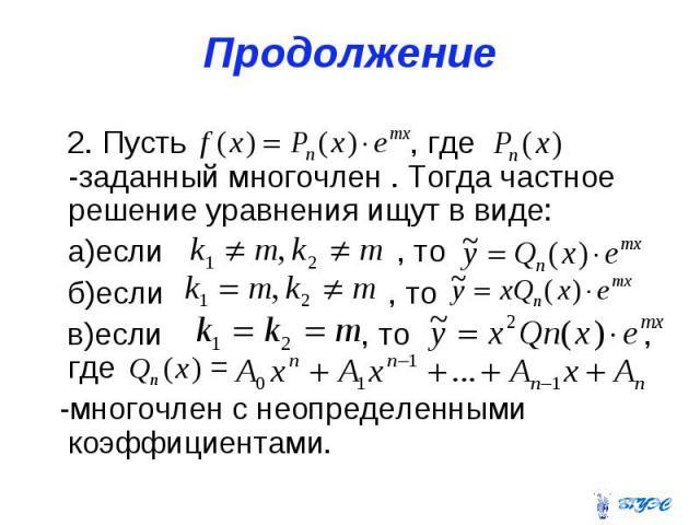 Продолжение 2. Пусть , где -заданный многочлен . Тогда частное решение уравнения ищут в виде: а)если , то б)если , то в)если , то , где = -многочлен с неопределенными коэффициентами.