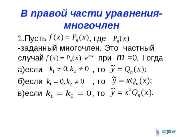 В правой части уравнения-многочлен 1.Пусть , где -заданный многочлен. Это частный случай при =0. Тогда а)если , то б)если , то в)если , то